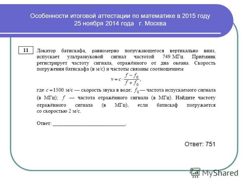 Ответ: 751 Особенности итоговой аттестации по математике в 2015 году 25 ноября 2014 года г. Москва