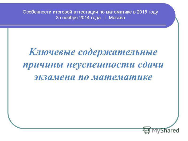 Ключевые содержательные причины неуспешности сдачи экзамена по математике Особенности итоговой аттестации по математике в 2015 году 25 ноября 2014 года г. Москва