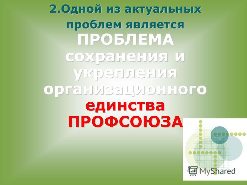 2. Одной из актуальных проблем является ПРОБЛЕМА сохранения и укрепления организационного единства ПРОФСОЮЗА