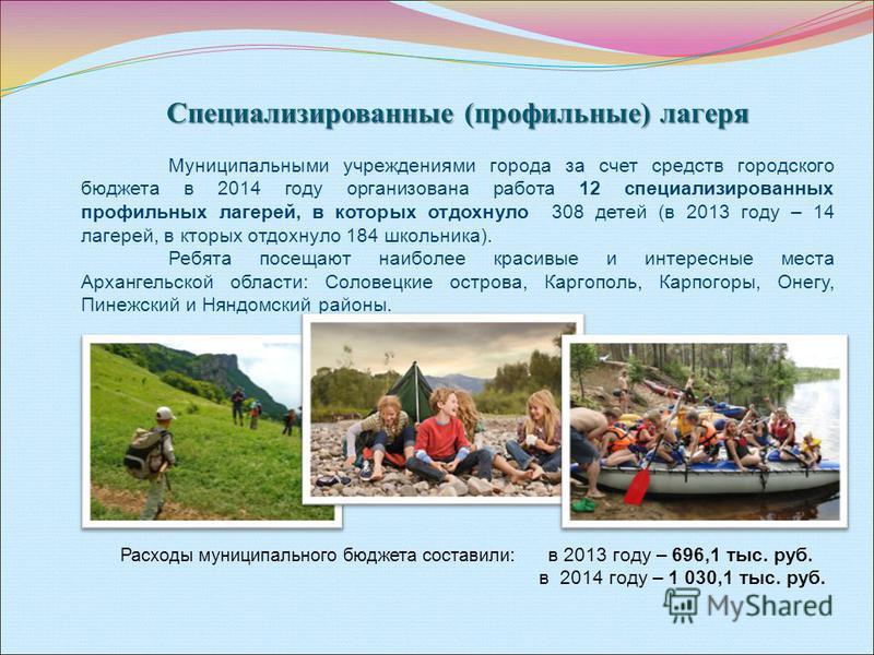 Специализированные (профильные) лагеря Муниципальными учреждениями города за счет средств городского бюджета в 2014 году организована работа 12 специализированных профильных лагерей, в которых отдохнуло 308 детей (в 2013 году – 14 лагерей, в которых
