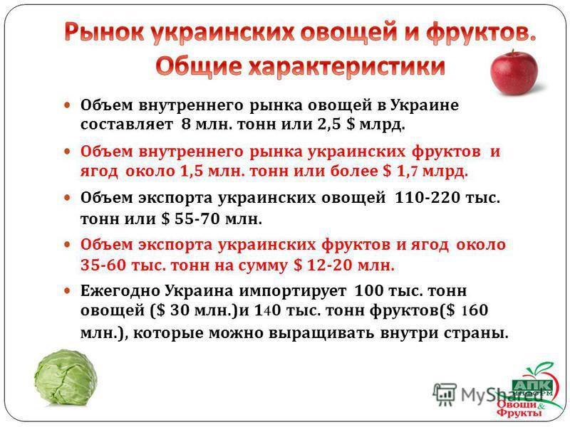 Объем внутреннего рынка овощей в Украине составляет 8 млн. тонн или 2,5 $ млрд. Объем внутреннего рынка украинских фруктов и ягод около 1,5 млн. тонн или более $ 1,7 млрд. Объем экспорта украинских овощей 110-220 тыс. тонн или $ 55-70 млн. Объем эксп