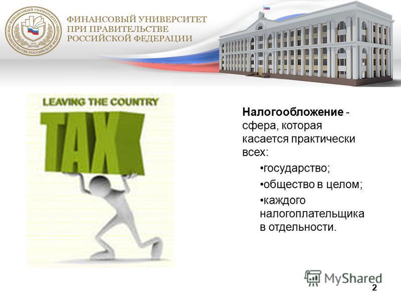 Налогообложение - сфера, которая касается практически всех: государство; общество в целом; каждого налогоплательщика в отдельности. 2