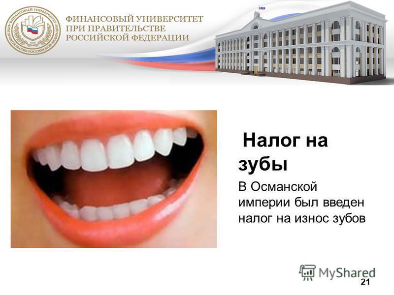 21 Налог на зубы В Османской империи был введен налог на износ зубов