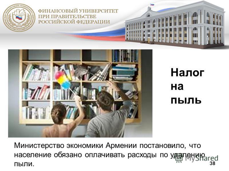 38 Налог на пыль Министерство экономики Армении постановило, что население обязано оплачивать расходы по удалению пыли.