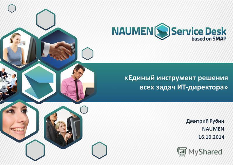 «Единый инструмент решения всех задач ИТ-директора» Дмитрий Рубин NAUMEN 16.10.2014