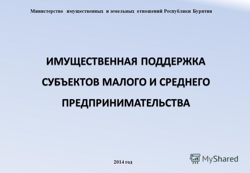ИМУЩЕСТВЕННАЯ ПОДДЕРЖКА СУБЪЕКТОВ МАЛОГО И СРЕДНЕГО ПРЕДПРИНИМАТЕЛЬСТВА Министерство имущественных и земельных отношений Республики Бурятия 2014 год