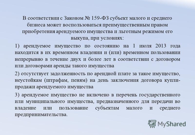 В соответствии с Законом 159-ФЗ субъект малого и среднего бизнеса может воспользоваться преимущественным правом приобретения арендуемого имущества и льготным режимом его выкупа, при условиях: 1) арендуемое имущество по состоянию на 1 июля 2013 года н