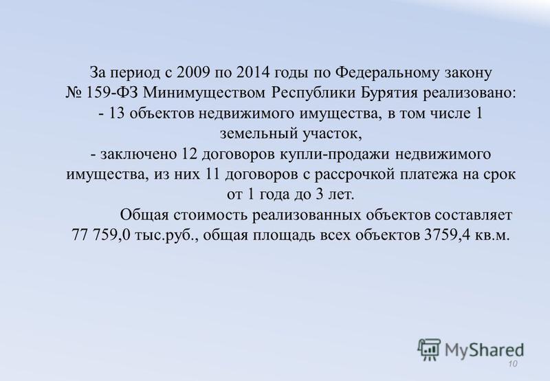 За период с 2009 по 2014 годы по Федеральному закону 159-ФЗ Минимуществом Республики Бурятия реализовано: - 13 объектов недвижимого имущества, в том числе 1 земельный участок, - заключено 12 договоров купли-продажи недвижимого имущества, из них 11 до