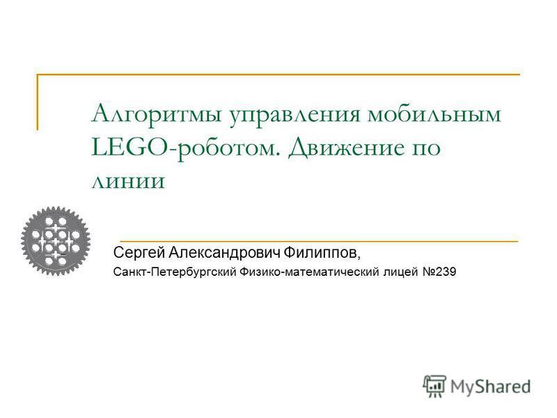 Алгоритмы управления мобильным LEGO-роботом. Движение по линии Сергей Александрович Филиппов, Санкт-Петербургский Физико-математический лицей 239