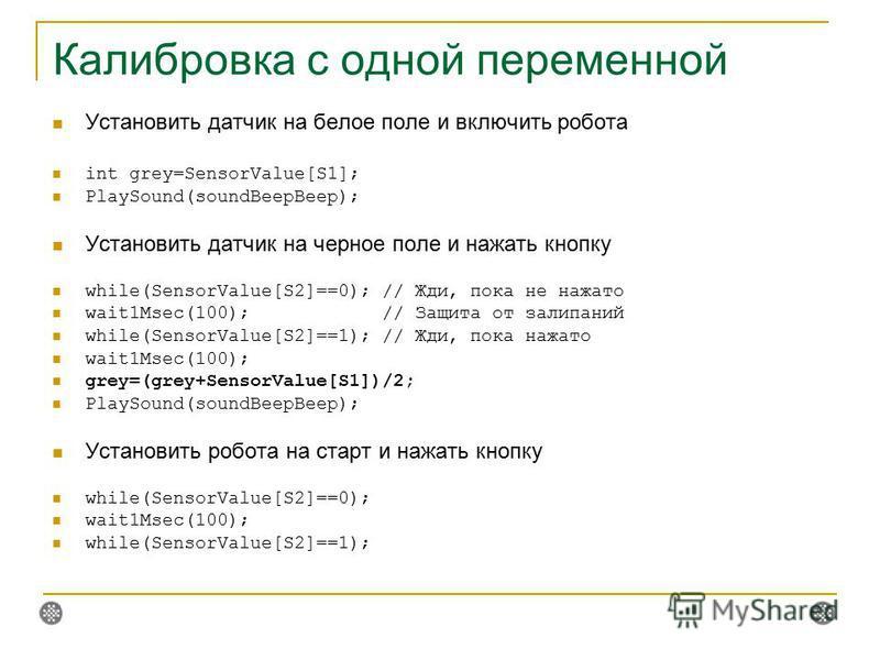 Калибровка с одной переменной Установить датчик на белое поле и включить робота int grey=SensorValue[S1]; PlaySound(soundBeepBeep); Установить датчик на черное поле и нажать кнопку while(SensorValue[S2]==0); // Жди, пока не нажато wait1Msec(100); //