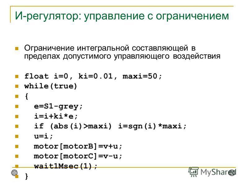 И-регулятор: управление с ограничением Ограничение интегральной составляющей в пределах допустимого управляющего воздействия float i=0, ki=0.01, maxi=50; while(true) { e=S1-grey; i=i+ki*e; if (abs(i)>maxi) i=sgn(i)*maxi; u=i; motor[motorB]=v+u; motor