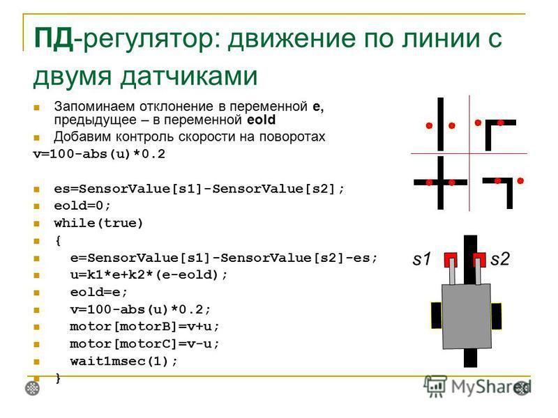 ПД-регулятор: движение по линии с двумя датчиками Запоминаем отклонение в переменной e, предыдущее – в переменной eold Добавим контроль скорости на поворотах v=100-abs(u)*0.2 es=SensorValue[s1]-SensorValue[s2]; eold=0; while(true) { e=SensorValue[s1]