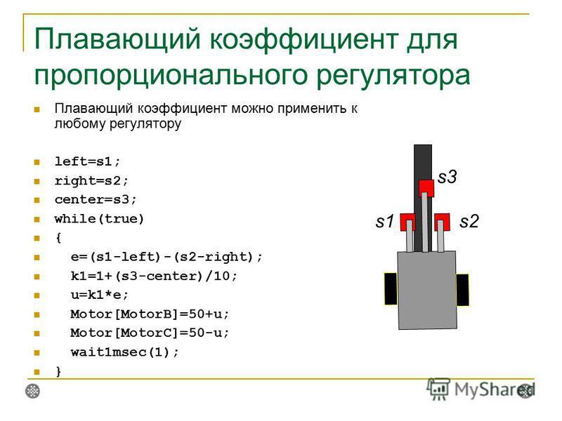 Плавающий коэффициент для пропорционального регулятора Плавающий коэффициент можно применить к любому регулятору left=s1; right=s2; center=s3; while(true) { e=(s1-left)-(s2-right); k1=1+(s3-center)/10; u=k1*e; Motor[MotorB]=50+u; Motor[MotorC]=50-u;