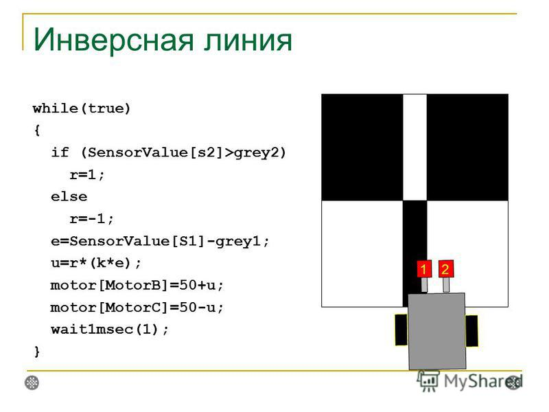 Инверсная линия while(true) { if (SensorValue[s2]>grey2) r=1; else r=-1; e=SensorValue[S1]-grey1; u=r*(k*e); motor[MotorB]=50+u; motor[MotorC]=50-u; wait1msec(1); } 12