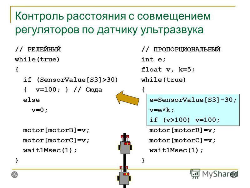 Контроль расстояния с совмещением регуляторов по датчику ультразвука // ПРОПОРЦИОНАЛЬНЫЙ int e; float v, k=5; while(true) { e=SensorValue[S3]-30; v=e*k; if (v>100) v=100; motor[motorB]=v; motor[motorC]=v; wait1Msec(1); } // РЕЛЕЙНЫЙ while(true) { if