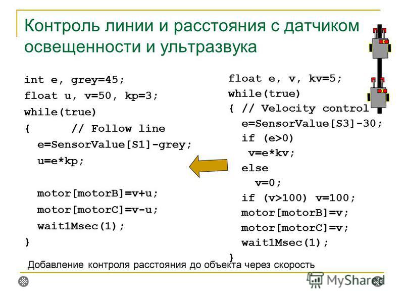 Контроль линии и расстояния с датчиком освещенности и ультразвука float e, v, kv=5; while(true) { // Velocity control e=SensorValue[S3]-30; if (e>0) v=e*kv; else v=0; if (v>100) v=100; motor[motorB]=v; motor[motorC]=v; wait1Msec(1); } int e, grey=45;