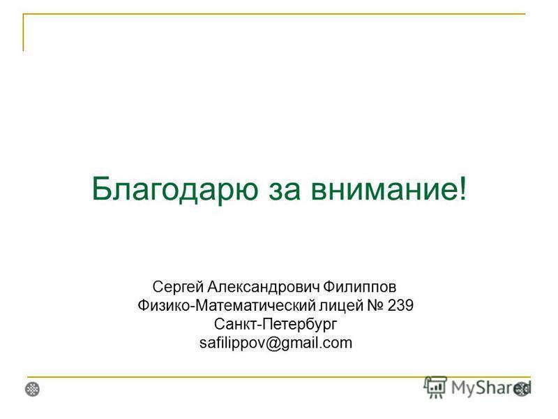 Благодарю за внимание! Сергей Александрович Филиппов Физико-Математический лицей 239 Санкт-Петербург safilippov@gmail.com