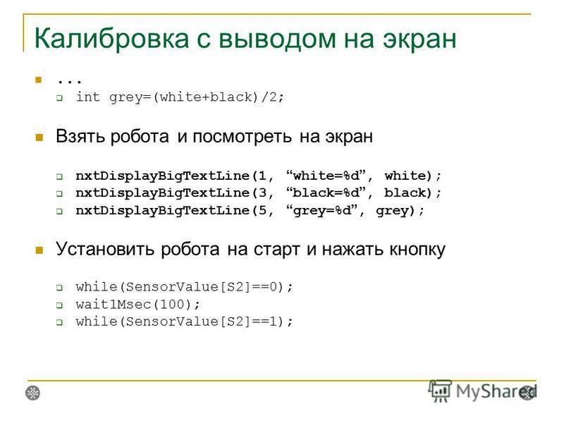 Калибровка с выводом на экран... int grey=(white+black)/2; Взять робота и посмотреть на экран nxtDisplayBigTextLine(1, white=%d, white); nxtDisplayBigTextLine(3, black=%d, black); nxtDisplayBigTextLine(5, grey=%d, grey); Установить робота на старт и