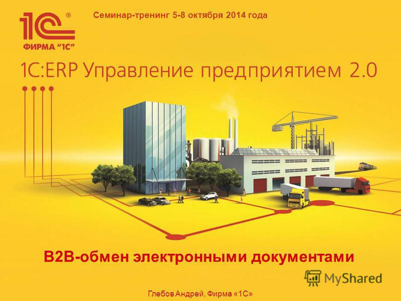 Семинар-тренинг 5-8 октября 2014 года B2B-обмен электронными документами Глебов Андрей, Фирма «1С»