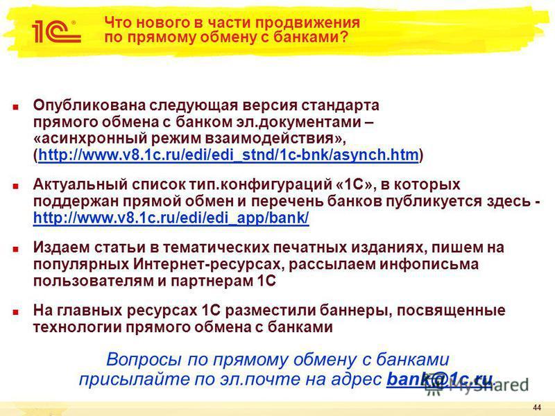 44 Что нового в части продвижения по прямому обмену с банками? Опубликована следующая версия стандарта прямого обмена с банком эл.документами – «асинхронный режим взаимодействия», (http://www.v8.1c.ru/edi/edi_stnd/1c-bnk/asynch.htm)http://www.v8.1c.r