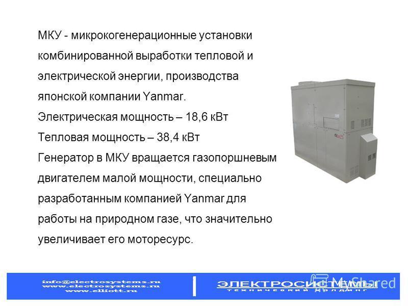 МКУ - микрокогенерационные установки комбинированной выработки тепловой и электрической энергии, производства японской компании Yanmar. Электрическая мощность – 18,6 к Вт Тепловая мощность – 38,4 к Вт Генератор в МКУ вращается газопоршневым двигателе