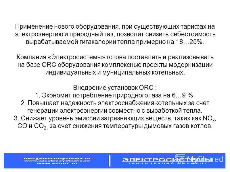 Применение нового оборудования, при существующих тарифах на электроэнергию и природный газ, позволит снизить себестоимость вырабатываемой гигакалории тепла примерно на 18…25%. Компания «Электросистемы» готова поставлять и реализовывать на базе ORC об