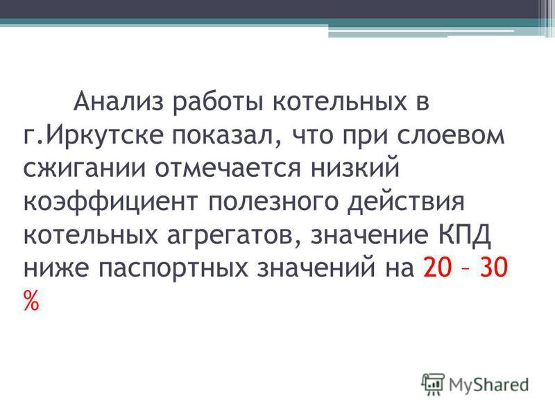 Анализ работы котельных в г.Иркутске показал, что при слоевом сжигании отмечается низкий коэффициент полезного действия котельных агрегатов, значение КПД ниже паспортных значений на 20 – 30 %