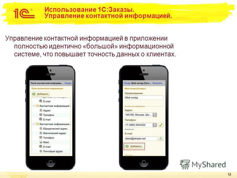 12 Использование 1С:Заказы. Управление контактной информацией. Управление контактной информацией в приложении полностью идентично «большой» информационной системе, что повышает точность данных о клиентах.