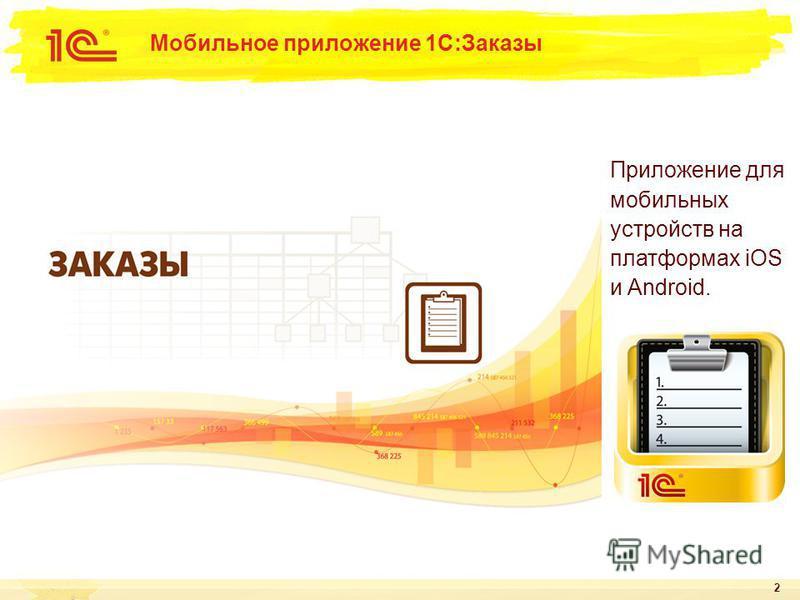 2 Мобильное приложение 1С:Заказы Приложение для мобильных устройств на платформах iOS и Android.