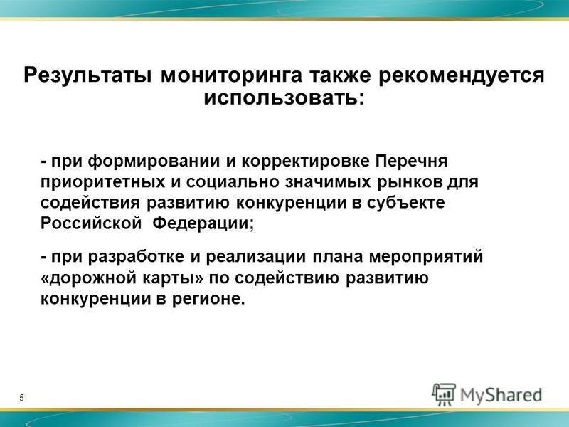 5 Результаты мониторинга также рекомендуется использовать: - при формировании и корректировке Перечня приоритетных и социально значимых рынков для содействия развитию конкуренции в субъекте Российской Федерации; - при разработке и реализации плана ме