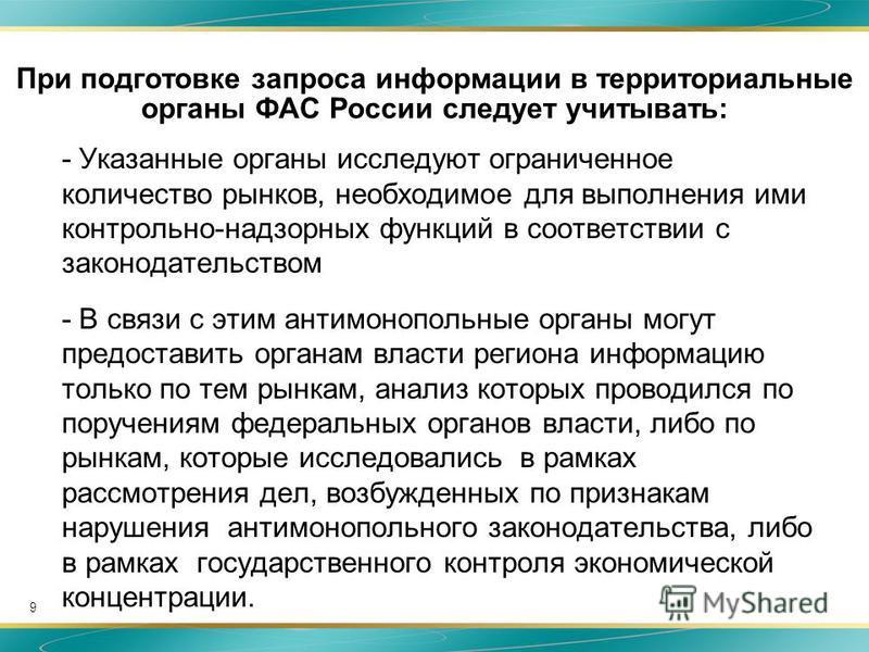 9 При подготовке запроса информации в территориальные органы ФАС России следует учитывать: - Указанные органы исследуют ограниченное количество рынков, необходимое для выполнения ими контрольно-надзорных функций в соответствии с законодательством - В