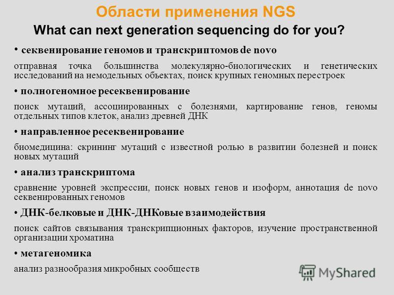 Области применения NGS What can next generation sequencing do for you? секвенирование геномов и транскриптонов de novo отправная точка большинства молекулярно-биологических и генетических исследований на немодельных объектах, поиск крупных геномных п