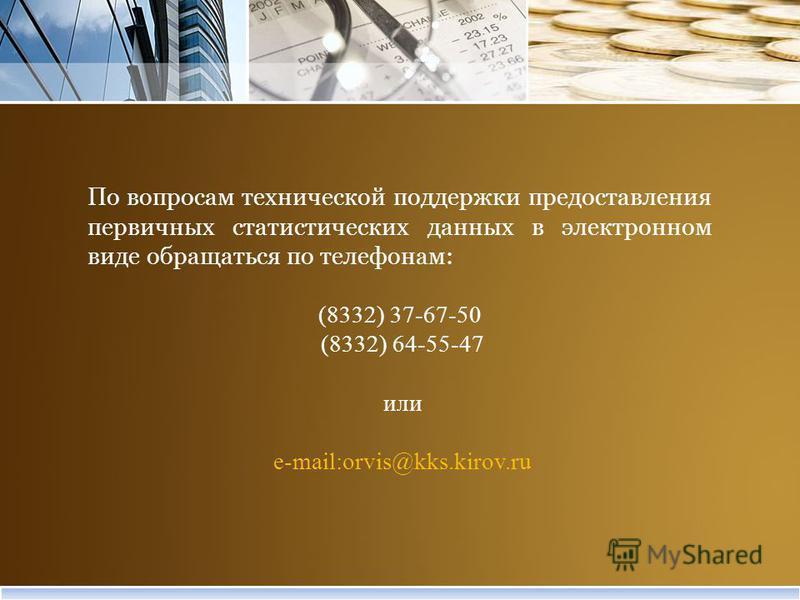 По вопросам технической поддержки предоставления первичных статистических данных в электронном виде обращаться по телефонам: (8332) 37-67-50 (8332) 64-55-47 или e-mail:orvis@kks.kirov.ru
