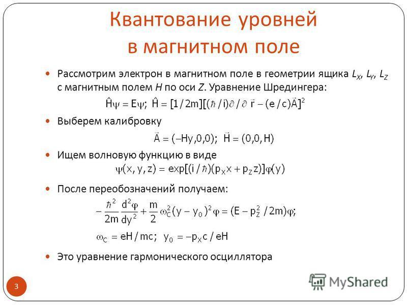 Квантование уровней в магнитном поле Рассмотрим электрон в магнитном поле в геометрии ящика L X, L Y, L Z с магнитным полем H по оси Z. Уравнение Шредингера: Выберем калибровку Ищем волновую функцию в виде После переобозначений получаем: Это уравнени