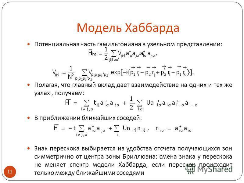 Модель Хаббарда Потенциальная часть гамильтониана в удельном представлении: Полагая, что главный вклад дает взаимодействие на одних и тех же узлах, получаем: В приближении ближайших соседей: Знак перескока выбирается из удобства отсчета получающихся