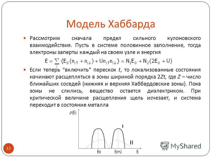 Модель Хаббарда Рассмотрим сначала предел сильного кулоновского взаимодействия. Пусть в системе половинное заполнение, тогда электроны заперты каждый на своем узле и энергия Если теперь включить перескок t, то локализованные состояния начинают расщеп