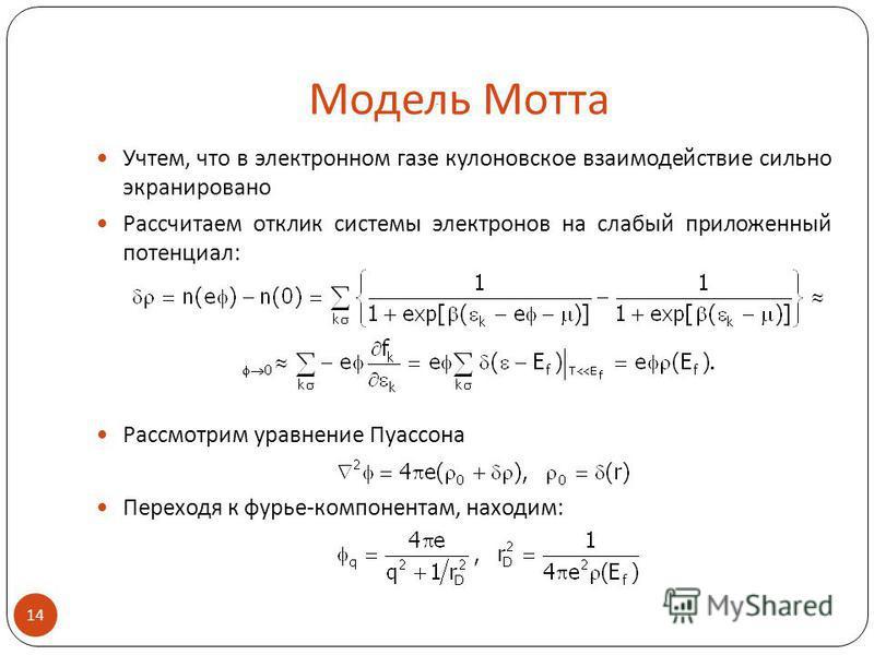 Модель Мотта Учтем, что в электронном газе кулоновское взаимодействие сильно экранировано Рассчитаем отклик системы электронов на слабый приложенный потенциал: Рассмотрим уравнение Пуассона Переходя к фурье-компонентам, находим: 14.