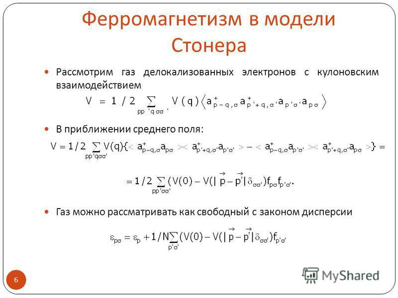 Ферромагнетизм в модели Стонера Рассмотрим газ делокализованных электронов с кулоновским взаимодействием В приближении среднего поля: Газ можно рассматривать как свободный с законом дисперсии 6.