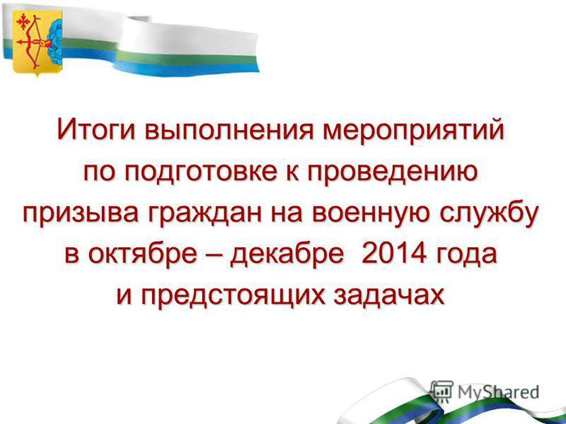 Итоги выполнения мероприятий по подготовке к проведению призыва граждан на военную службу в октябре – декабре 2014 года и предстоящих задачах