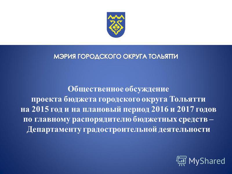 Общественное обсуждение проекта бюджета городского округа Тольятти на 2015 год и на плановый период 2016 и 2017 годов по главному распорядителю бюджетных средств – Департаменту градостроительной деятельности