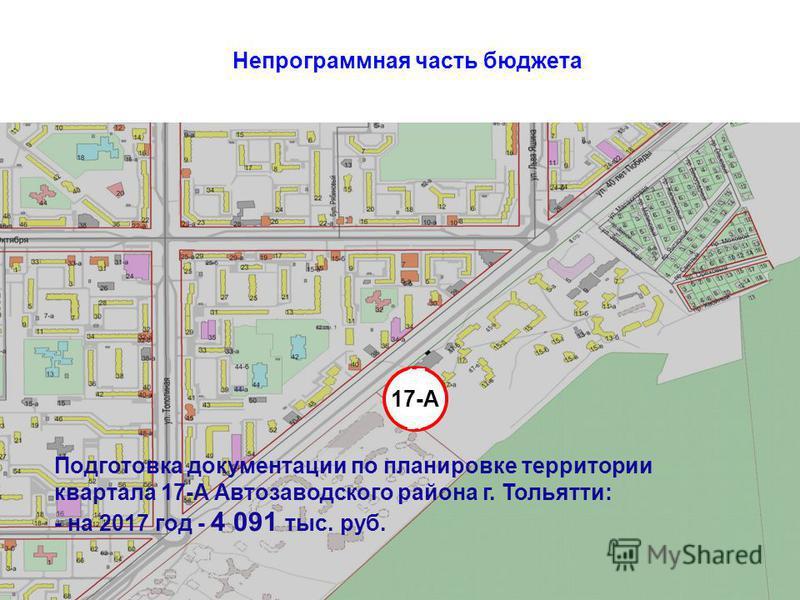 Непрограммная часть бюджета 17 17 17 17-А Подготовка документации по планировке территории квартала 17-А Автозаводского района г. Тольятти: - на 2017 год - 4 091 тыс. руб.