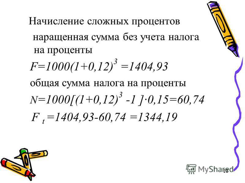 13 Начисление сложных процентов наращенная сумма без учета налога на проценты F=1000(1+0,12) 3 =1404,93 общая сумма налога на проценты N =1000[(1+0,12) 3 -1 ]0,15=60,74 F t =1404,93-60,74 =1344,19