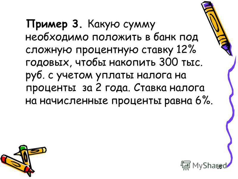 15 Пример 3. Какую сумму необходимо положить в банк под сложную процентную ставку 12% годовых, чтобы накопить 300 тыс. руб. с учетом уплаты налога на проценты за 2 года. Ставка налога на начисленные проценты равна 6%.
