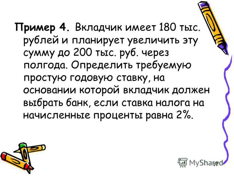 17 Пример 4. Вкладчик имеет 180 тыс. рублей и планирует увеличить эту сумму до 200 тыс. руб. через полгода. Определить требуемую простую годовую ставку, на основании которой вкладчик должен выбрать банк, если ставка налога на начисленные проценты рав