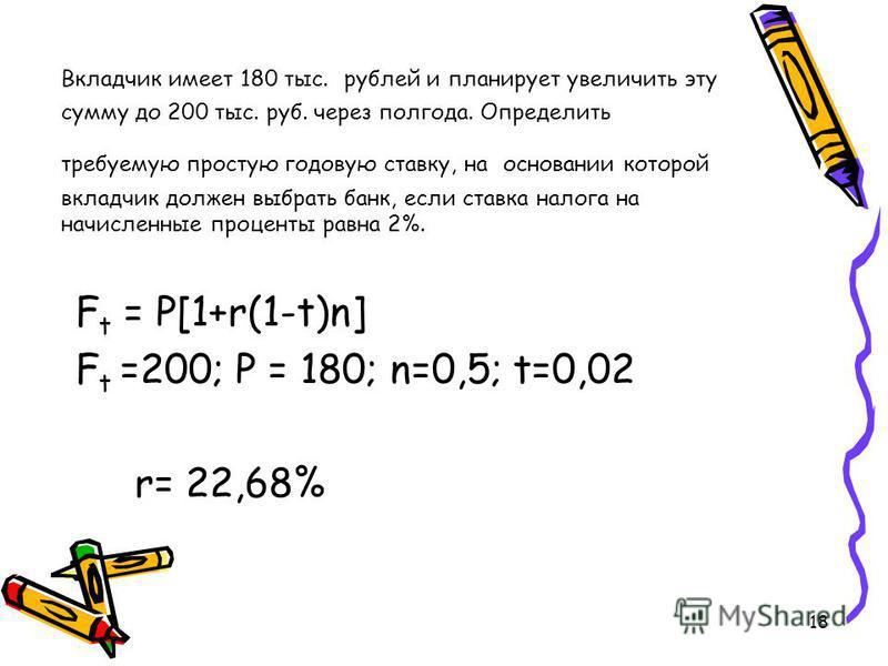 18 Вкладчик имеет 180 тыс. рублей и планирует увеличить эту сумму до 200 тыс. руб. через полгода. Определить требуемую простую годовую ставку, на основании которой вкладчик должен выбрать банк, если ставка налога на начисленные проценты равна 2%. F t