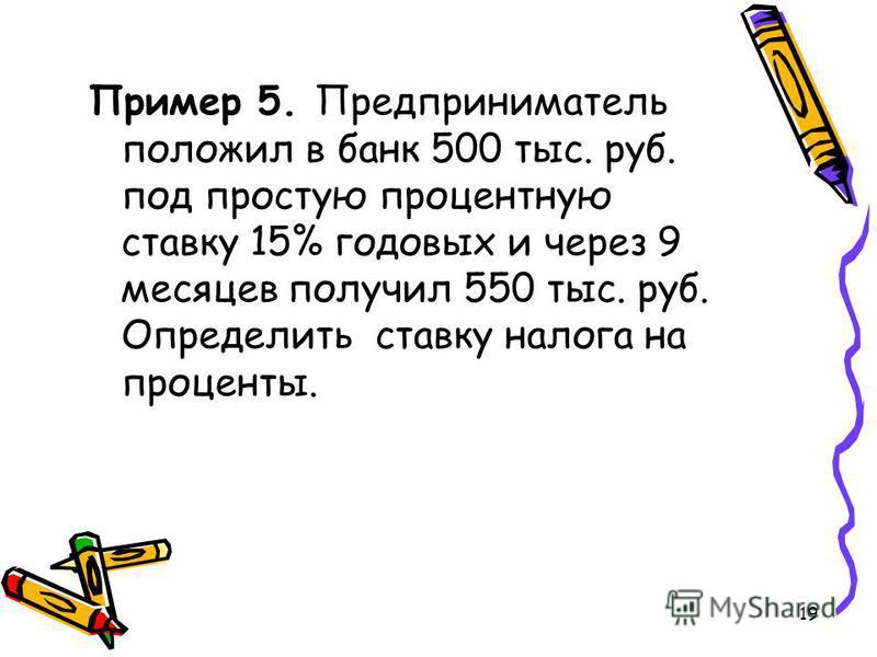 19 Пример 5. Предприниматель положил в банк 500 тыс. руб. под простую процентную ставку 15% годовых и через 9 месяцев получил 550 тыс. руб. Определить ставку налога на проценты.