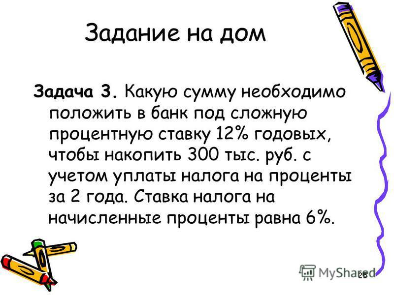 25 Задание на дом Задача 3. Какую сумму необходимо положить в банк под сложную процентную ставку 12% годовых, чтобы накопить 300 тыс. руб. с учетом уплаты налога на проценты за 2 года. Ставка налога на начисленные проценты равна 6%.