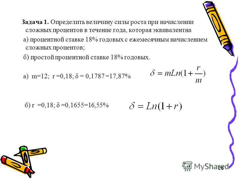 26 Задача 1. Определить величину силы роста при начислении сложных процентов в течение года, которая эквивалентна а) процентной ставке 18% годовых с ежемесячным начислением сложных процентов; б) простой процентной ставке 18% годовых. а) m=12; r =0,18