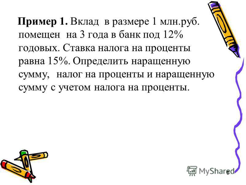 5 Пример 1. Вклад в размере 1 млн.руб. помещен на 3 года в банк под 12% годовых. Ставка налога на проценты равна 15%. Определить наращенную сумму, налог на проценты и наращенную сумму с учетом налога на проценты.