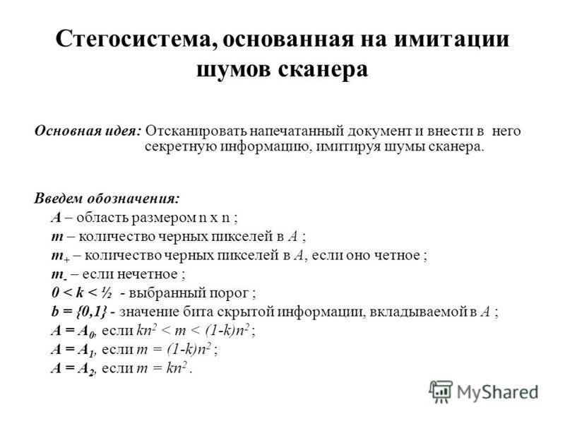 Стегосистема, основанная на имитации шумов сканера Основная идея: Отсканировать напечатанный документ и внести в него секретную информацию, имитируя шумы сканера. Введем обозначения: A – область размером n x n ; m – количество черных пикселей в А ; m